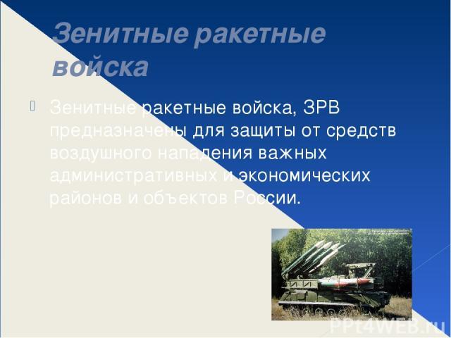 Зенитные ракетные войска Зенитные ракетные войска, ЗРВ предназначены для защиты от средств воздушного нападения важных административных и экономических районов и объектов России.