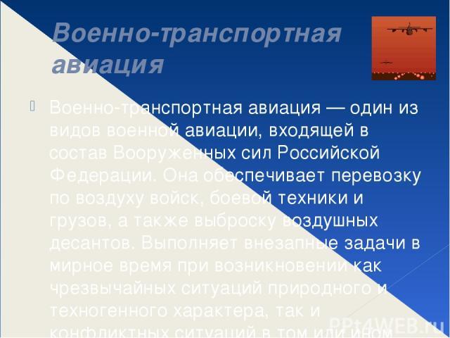 Военно-транспортная авиация Военно-транспортная авиация — один из видов военной авиации, входящей в состав Вооруженных сил Российской Федерации. Она обеспечивает перевозку по воздуху войск, боевой техники и грузов, а также выброску воздушных десанто…