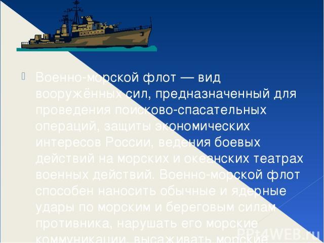 Военно-морской флот — вид вооружённых сил, предназначенный для проведения поисково-спасательных операций, защиты экономических интересов России, ведения боевых действий на морских и океанских театрах военных действий. Военно-морской флот способен на…