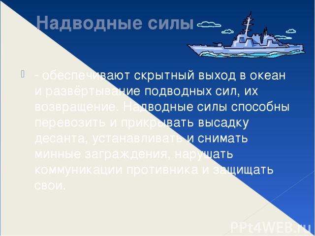 Надводные силы - обеспечивают скрытный выход в океан и развёртывание подводных сил, их возвращение. Надводные силы способны перевозить и прикрывать высадку десанта, устанавливать и снимать минные заграждения, нарушать коммуникации противника и защищ…