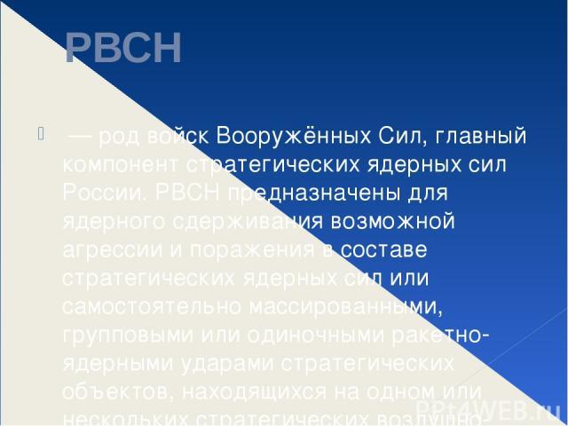 РВСН — род войск Вооружённых Сил, главный компонент стратегических ядерных сил России. РВСН предназначены для ядерного сдерживания возможной агрессии и поражения в составе стратегических ядерных сил или самостоятельно массированными, групповыми или …
