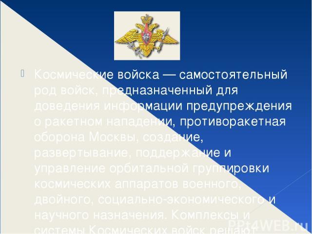 Космические войска — самостоятельный род войск, предназначенный для доведения информации предупреждения о ракетном нападении, противоракетная оборона Москвы, создание, развертывание, поддержание и управление орбитальной группировки космических аппар…