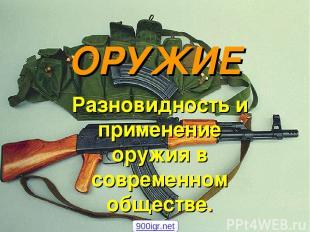 ОРУЖИЕ Разновидность и применение оружия в современном обществе. 900igr.net