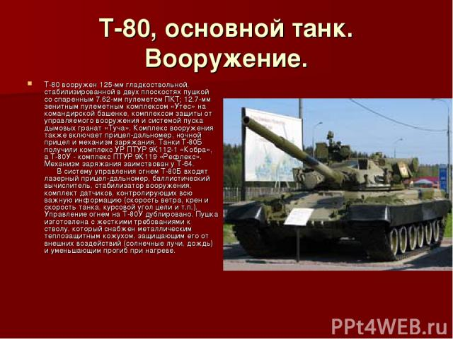 Т-80, основной танк. Вооружение. Т-80 вооружен 125-мм гладкоствольной, стабилизированной в двух плоскостях пушкой со спаренным 7.62-мм пулеметом ПКТ; 12.7-мм зенитным пулеметным комплексом «Утес» на командирской башенке, комплексом защиты от управля…