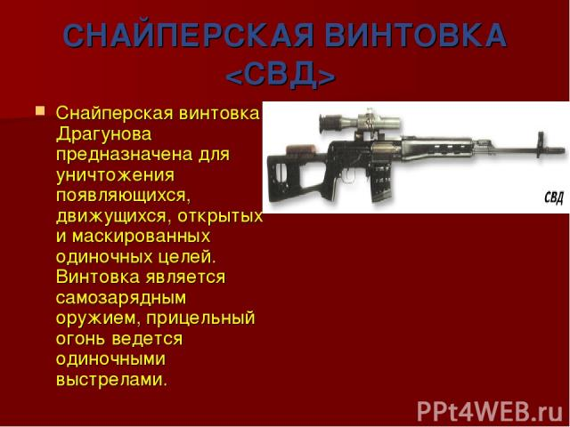 СНАЙПЕРСКАЯ ВИНТОВКА Снайперская винтовка Драгунова предназначена для уничтожения появляющихся, движущихся, открытых и маскированных одиночных целей. Винтовка является самозарядным оружием, прицельный огонь ведется одиночными выстрелами.