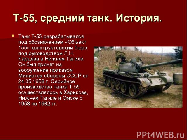 Т-55, средний танк. История. Танк Т-55 разрабатывался под обозначением «Объект 155» конструкторским бюро под руководством Л.Н. Карцева в Нижнем Тагиле. Он был принят на вооружение приказом Министра обороны СССР от 24.05.1958 г. Серийное производс…