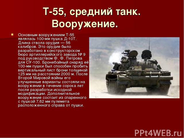 Т-55, средний танк. Вооружение. Основным вооружением Т-55 являлась 100-мм пушка Д-10Т. Длина ствола орудия — 56 калибров. Это орудие было разработано в конструкторском бюро артиллерийского завода № 9 под руководством Ф. Ф. Петрова для СУ-100. Бр…