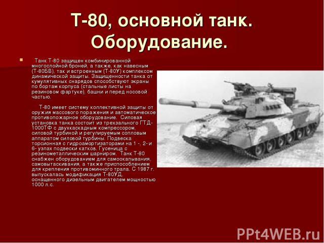 Т-80, основной танк. Оборудование.  Танк Т-80 защищен комбинированной многослойной броней, а также, как навесным (Т-80БВ), так и встроенным (Т-80У) комплексом динамической защиты. Защищенности танка от кумулятивных снарядов способствуют экраны по б…