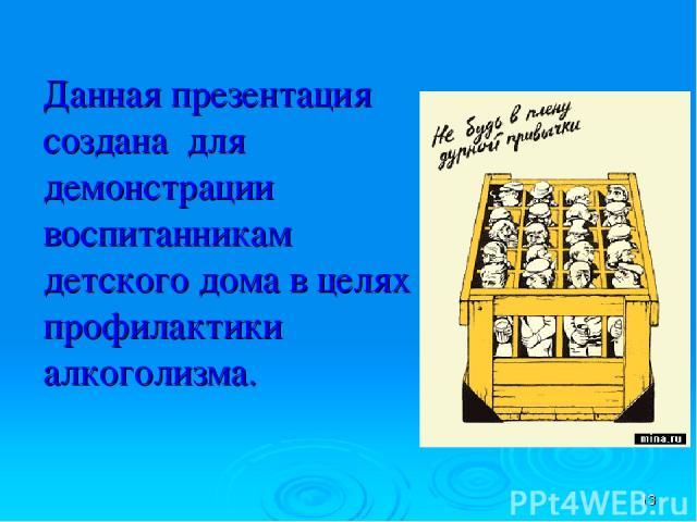 Данная презентация создана для демонстрации воспитанникам детского дома в целях профилактики алкоголизма.