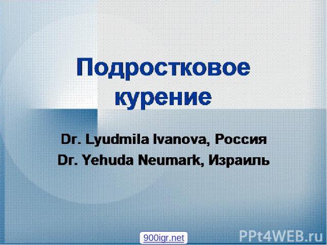Подростковое курение Dr. Lyudmila Ivanova, Россия Dr. Yehuda Neumark, Израиль 900igr.net