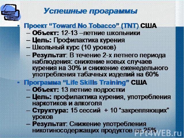 """Успешные программы Проект """"Toward No Tobacco"""" (TNT) США Объект: 12-13 –летние школьники Цель: Профилактика курения Школьный курс (10 уроков) Результат: В течение 2-х летнего периода наблюдения: снижение новых случаев курения на 30% и снижение еженед…"""