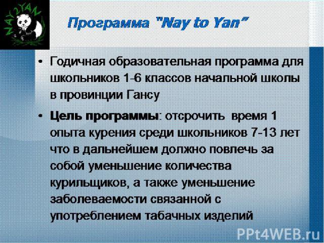 """Программа """"Nay to Yan"""" Годичная образовательная программа для школьников 1-6 классов начальной школы в провинции Гансу Цель программы: отсрочить время 1 опыта курения среди школьников 7-13 лет что в дальнейшем должно повлечь за собой уменьшение коли…"""