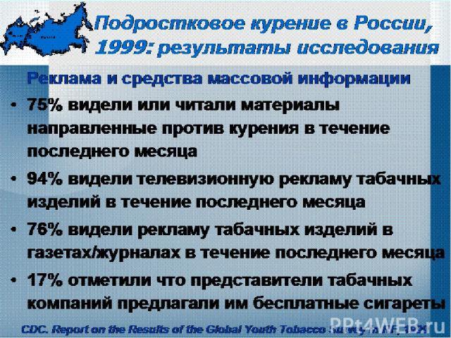 Подростковое курение в России, 1999: результаты исследования Реклама и средства массовой информации 75% видели или читали материалы направленные против курения в течение последнего месяца 94% видели телевизионную рекламу табачных изделий в течение п…