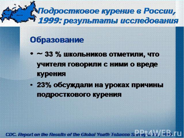 Подростковое курение в России, 1999: результаты исследования Образование ~ 33 % школьников отметили, что учителя говорили с ними о вреде курения 23% обсуждали на уроках причины подросткового курения CDC. Report on the Results of the Global Youth Tob…
