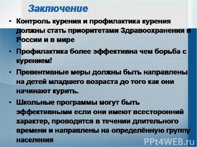Заключение Контроль курения и профилактика курения должны стать приоритетами Здравоохранения в России и в мире Профилактика более эффективна чем борьба с курением! Превентивные меры должны быть направлены на детей младшего возраста до того как они н…