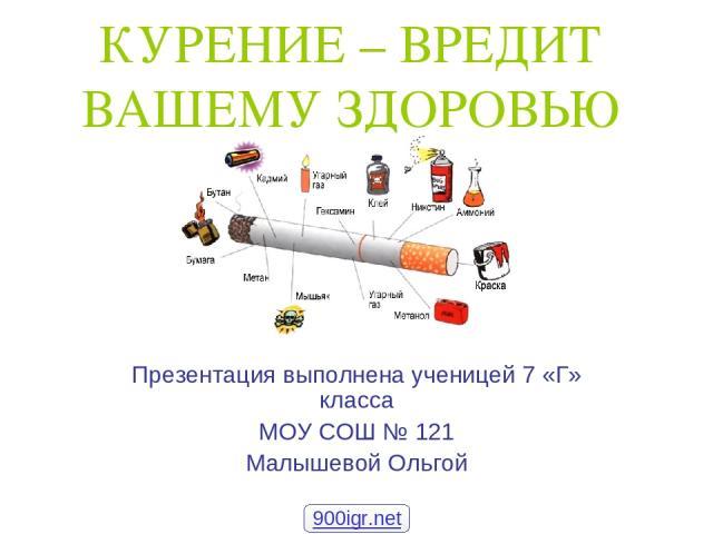 КУРЕНИЕ – ВРЕДИТ ВАШЕМУ ЗДОРОВЬЮ Презентация выполнена ученицей 7 «Г» класса МОУ СОШ № 121 Малышевой Ольгой 900igr.net