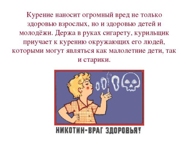 Курение наносит огромный вред не только здоровью взрослых, но и здоровью детей и молодёжи. Держа в руках сигарету, курильщик приучает к курению окружающих его людей, которыми могут являться как малолетние дети, так и старики.