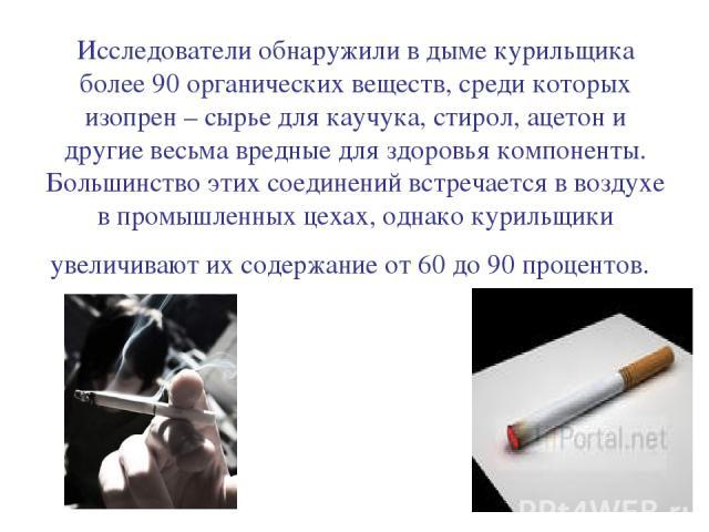 Исследователи обнаружили в дыме курильщика более 90 органических веществ, среди которых изопрен – сырье для каучука, стирол, ацетон и другие весьма вредные для здоровья компоненты. Большинство этих соединений встречается в воздухе в промышленных цех…