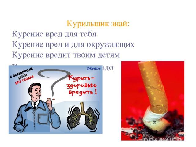Курильщик знай: Курение вред для тебя Курение вред и для окружающих Курение вредит твоим детям Курение вредит твоему здоровью