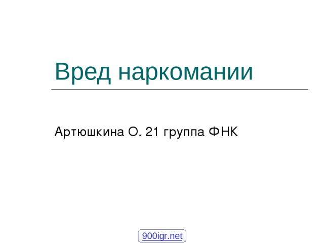 Вред наркомании Артюшкина О. 21 группа ФНК 900igr.net