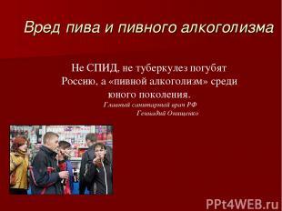 Вред пива и пивного алкоголизма Не СПИД, не туберкулез погубят Россию, а «пивной