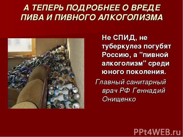 А ТЕПЕРЬ ПОДРОБНЕЕ О ВРЕДЕ ПИВА И ПИВНОГО АЛКОГОЛИЗМА Не СПИД, не туберкулез погубят Россию, а