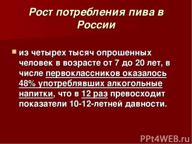 Рост потребления пива в России из четырех тысяч опрошенных человек в возрасте от 7 до 20 лет, в числе первоклассников оказалось 48% употреблявших алкогольные напитки, что в 12 раз превосходит показатели 10-12-летней давности.