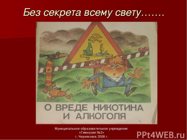 Без секрета всему свету……. Муниципальное образовательное учреждение «Гимназия №2» г. Черняховск 2008 г.