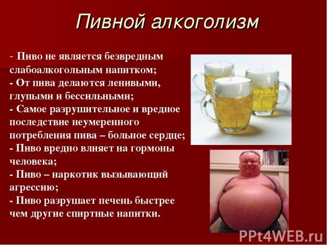 Пивной алкоголизм - Пиво не является безвредным слабоалкогольным напитком; - От пива делаются ленивыми, глупыми и бессильными; - Самое разрушительное и вредное последствие неумеренного потребления пива – больное сердце; - Пиво вредно влияет на гормо…