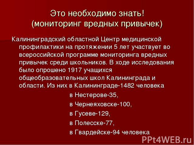 Это необходимо знать! (мониторинг вредных привычек) Калининградский областной Центр медицинской профилактики на протяжении 5 лет участвует во всероссийской программе мониторинга вредных привычек среди школьников. В ходе исследования было опрошено 19…