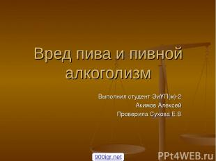 Вред пива и пивной алкоголизм Выполнил студент ЭиУП(м)-2 Акимов Алексей Проверил