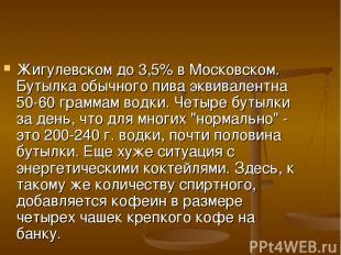 Жигулевском до 3,5% в Московском. Бутылка обычного пива эквивалентна 50-60 грамм