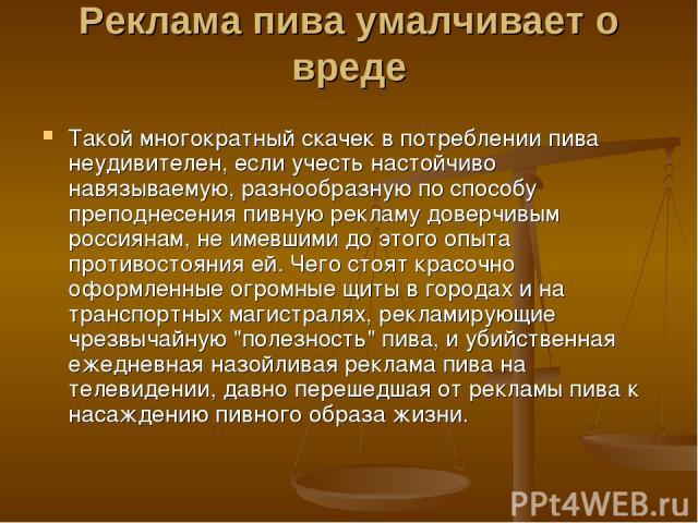 Реклама пива умалчивает о вреде Такой многократный скачек в потреблении пива неудивителен, если учесть настойчиво навязываемую, разнообразную по способу преподнесения пивную рекламу доверчивым россиянам, не имевшими до этого опыта противостояния ей.…