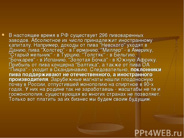 В настоящее время в РФ существует 296 пивоваренных заводов. Абсолютное их число принадлежит иностранному капиталу. Например, доходы от пива