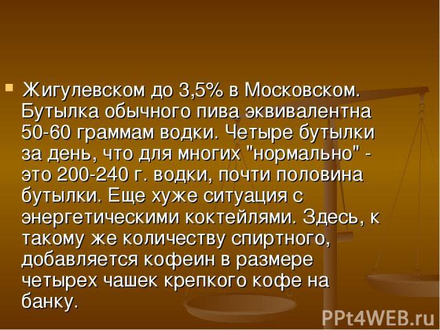 Жигулевском до 3,5% в Московском. Бутылка обычного пива эквивалентна 50-60 граммам водки. Четыре бутылки за день, что для многих