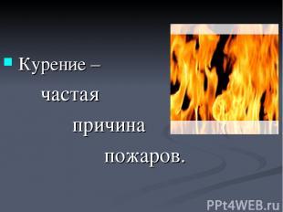 Курение – частая причина пожаров.