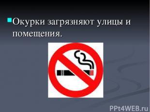 Окурки загрязняют улицы и помещения.