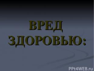 ВРЕД ЗДОРОВЬЮ: