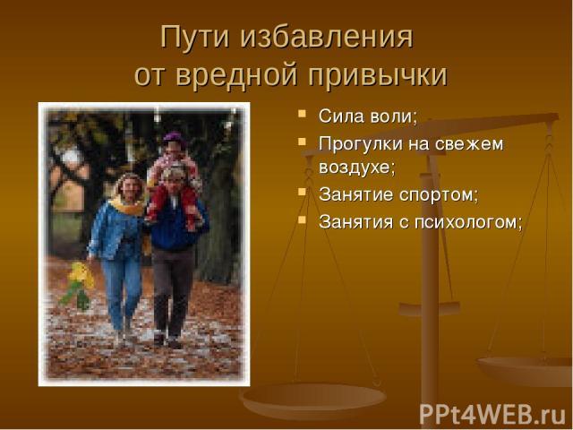 Пути избавления от вредной привычки Сила воли; Прогулки на свежем воздухе; Занятие спортом; Занятия с психологом;