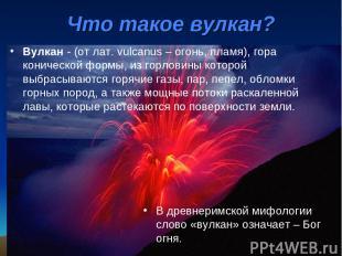 Вулкан - (от лат. vulcanus – огонь, пламя), гора конической формы, из горловины