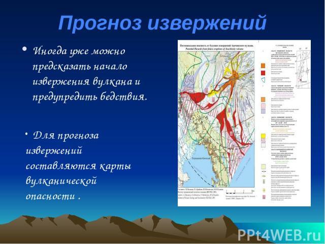 Прогноз извержений Иногда уже можно предсказать начало извержения вулкана и предупредить бедствия. Для прогноза извержений составляются карты вулканической опасности .