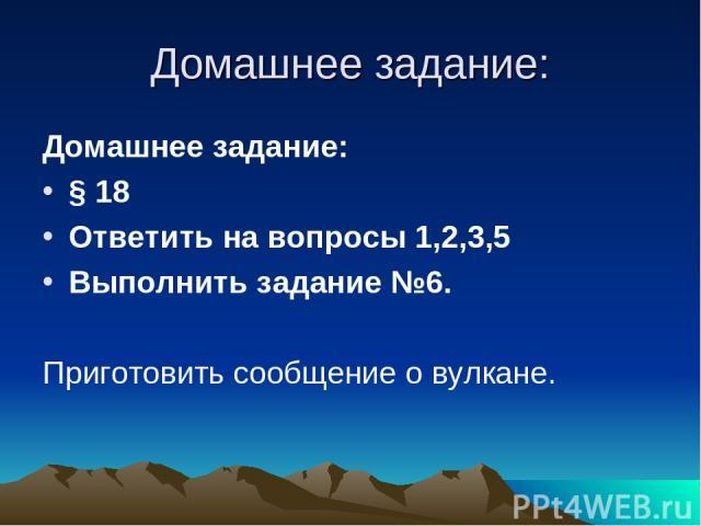 Домашнее задание: Домашнее задание: § 18 Ответить на вопросы 1,2,3,5 Выполнить задание №6. Приготовить сообщение о вулкане.