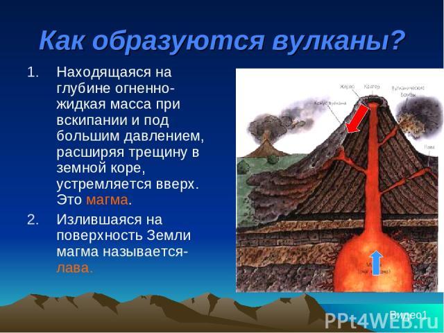 Как образуются вулканы? Находящаяся на глубине огненно-жидкая масса при вскипании и под большим давлением, расширяя трещину в земной коре, устремляется вверх. Это магма. Излившаяся на поверхность Земли магма называется- лава. Видео1