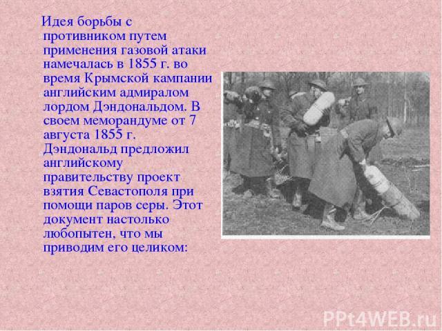 Идея борьбы с противником путем применения газовой атаки намечалась в 1855 г. во время Крымской кампании английским адмиралом лордом Дэндональдом. В своем меморандуме от 7 августа 1855 г. Дэндональд предложил английскому правительству проект взятия …