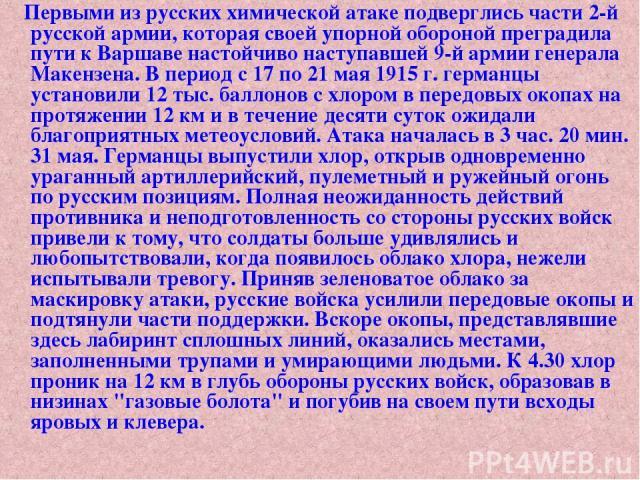 Первыми из русских химической атаке подверглись части 2-й русской армии, которая своей упорной обороной преградила пути к Варшаве настойчиво наступавшей 9-й армии генерала Макензена. В период с 17 по 21 мая 1915 г. германцы установили 12 тыс. баллон…