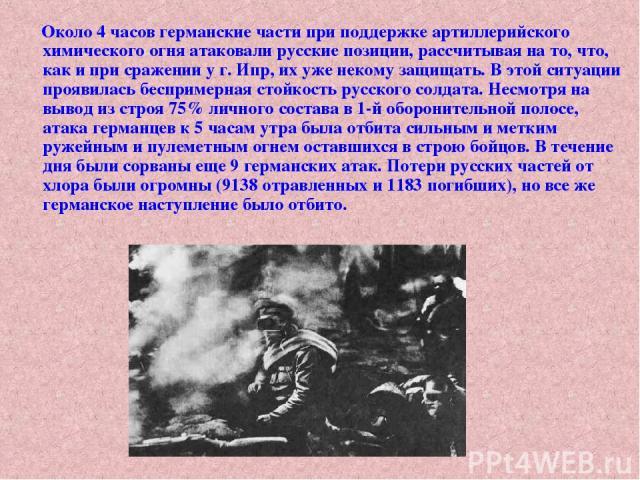 Около 4 часов германские части при поддержке артиллерийского химического огня атаковали русские позиции, рассчитывая на то, что, как и при сражении у г. Ипр, их уже некому защищать. В этой ситуации проявилась беспримерная стойкость русского солдата.…