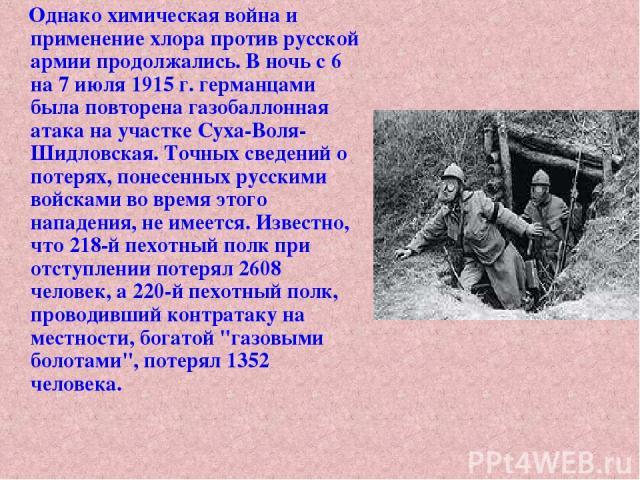 Однако химическая война и применение хлора против русской армии продолжались. В ночь с 6 на 7 июля 1915 г. германцами была повторена газобаллонная атака на участке Суха-Воля-Шидловская. Точных сведений о потерях, понесенных русскими войсками во врем…