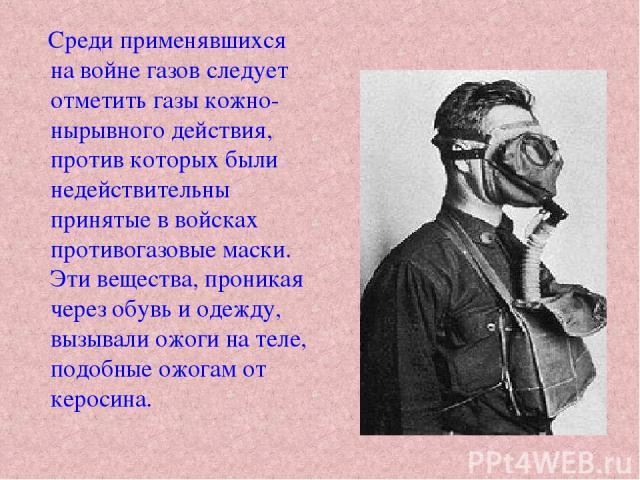 Среди применявшихся на войне газов следует отметить газы кожно-нырывного действия, против которых были недействительны принятые в войсках противогазовые маски. Эти вещества, проникая через обувь и одежду, вызывали ожоги на теле, подобные ожогам от к…