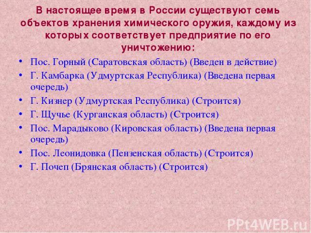 В настоящее время в России существуют семь объектов хранения химического оружия, каждому из которых соответствует предприятие по его уничтожению: Пос. Горный (Саратовская область) (Введен в действие) Г. Камбарка (Удмуртская Республика) (Введена перв…
