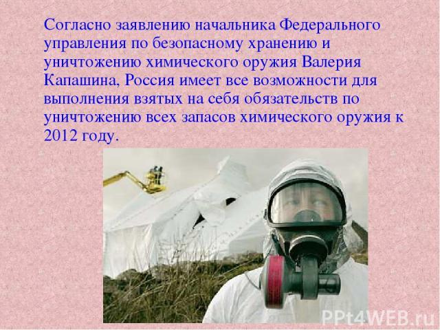 Согласно заявлению начальника Федерального управления по безопасному хранению и уничтожению химического оружия Валерия Капашина, Россия имеет все возможности для выполнения взятых на себя обязательств по уничтожению всех запасов химического оружия к…